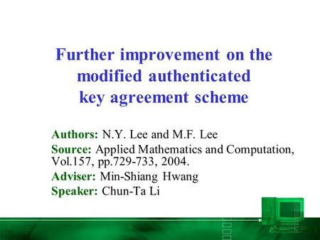 Further improvement on the modified authenticated key agreement scheme Authors: N.Y. Lee and M.F. Lee Source: Applied Mathematics and Computation, Vol.157,