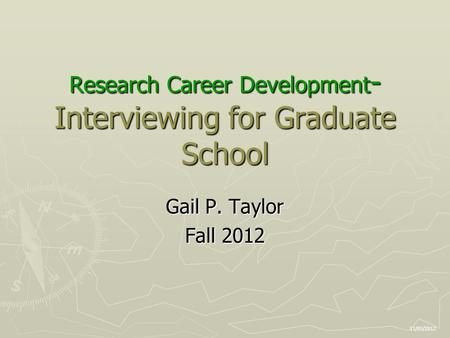 Research Career Development - Interviewing for Graduate School Gail P. Taylor Fall 2012 11/05/2012.