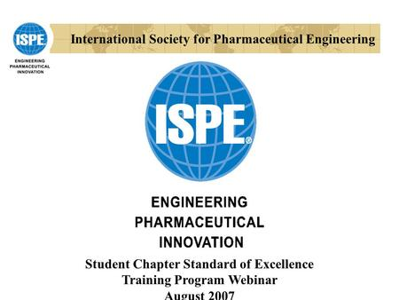 International Society for Pharmaceutical Engineering Student Chapter Standard of Excellence Training Program Webinar August 2007.