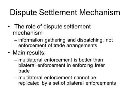 Dispute Settlement Mechanism The role of dispute settlement mechanism –information gathering and dispatching, not enforcement of trade arrangements Main.