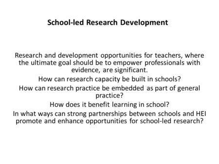 School-led Research Development Research and development opportunities for teachers, where the ultimate goal should be to empower professionals with evidence,