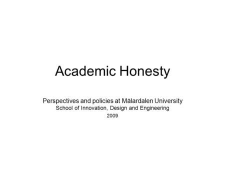 Academic Honesty Perspectives and policies at Mälardalen University School of Innovation, Design and Engineering 2009.