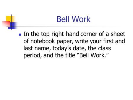 "Bell Work In the top right-hand corner of a sheet of notebook paper, write your first and last name, today's date, the class period, and the title ""Bell."