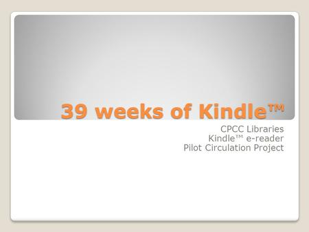 39 weeks of Kindle™ CPCC Libraries Kindle™ e-reader Pilot Circulation Project.