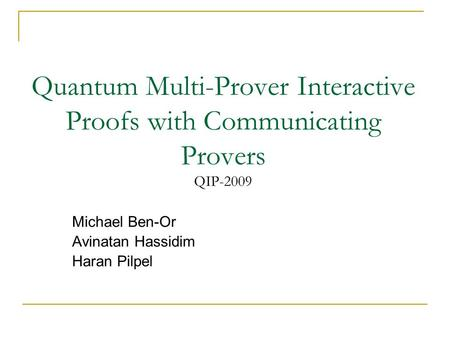 Quantum Multi-Prover Interactive Proofs with Communicating Provers QIP-2009 Michael Ben-Or Avinatan Hassidim Haran Pilpel.