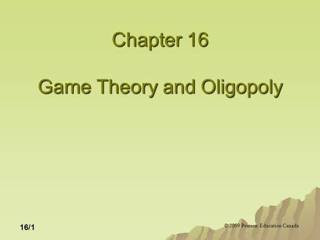 © 2009 Pearson Education Canada 16/1 Chapter 16 Game Theory and Oligopoly.