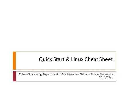 Quick Start & Linux Cheat Sheet Chien-Chih Huang, Department of Mathematics, National Taiwan University 2011/07/1.