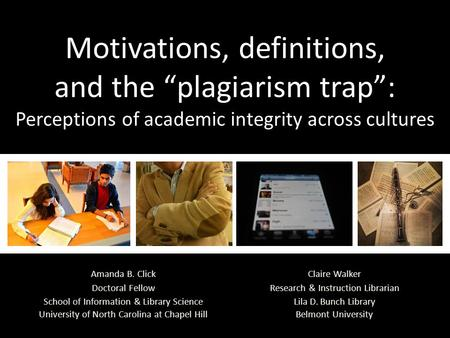 "Motivations, definitions, and the ""plagiarism trap"": Perceptions of academic integrity across cultures Claire Walker Research & Instruction Librarian Lila."