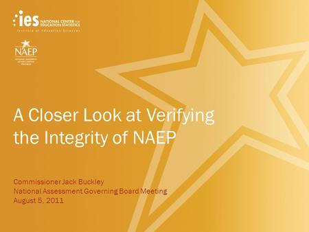A Closer Look at Verifying the Integrity of NAEP Commissioner Jack Buckley National Assessment Governing Board Meeting August 5, 2011.