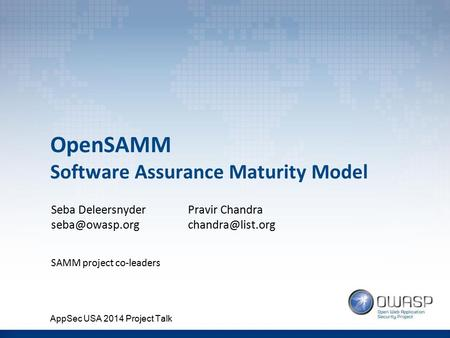 OpenSAMM Software Assurance Maturity Model Seba Deleersnyder SAMM project co-leaders Pravir Chandra AppSec USA 2014 Project.