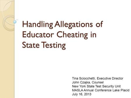 Handling Allegations of Educator Cheating in State Testing Tina Sciocchetti, Executive Director John Czajka, Counsel New York State Test Security Unit.