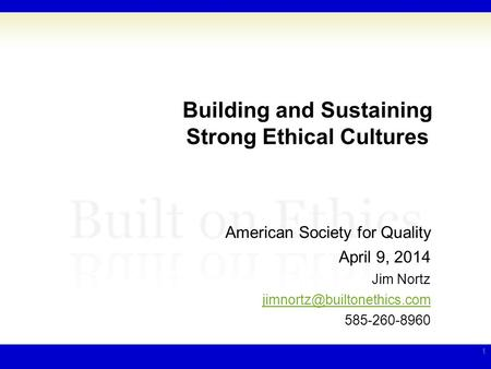 Building and Sustaining Strong Ethical Cultures American Society for Quality April 9, 2014 Jim Nortz 585-260-8960 1.