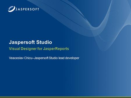 Jaspersoft Studio Visual Designer for JasperReports Veaceslav Chicu–Jaspersoft Studio lead developer.