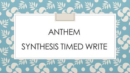 ANTHEM SYNTHESIS TIMED WRITE. DAY 1 - RESEARCH Theme / Thesis  The theme of a literary work is an abstract noun (idea)  The thesis is the central argument.