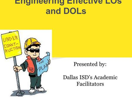Engineering Effective LOs and DOLs Presented by: Dallas ISD's Academic Facilitators.