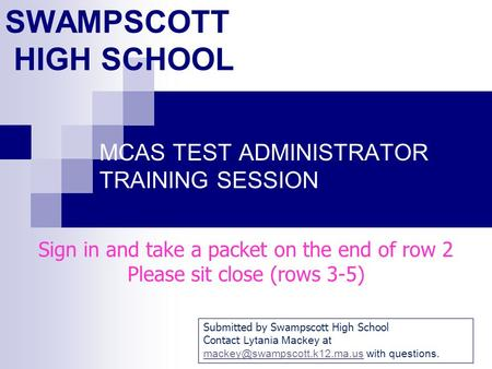 SWAMPSCOTT HIGH SCHOOL MCAS TEST ADMINISTRATOR TRAINING SESSION Sign in and take a packet on the end of row 2 Please sit close (rows 3-5) Submitted by.
