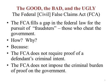 "The GOOD, the BAD, and the UGLY The Federal [Civil] False Claims Act (FCA) The FCA fills a gap in the federal law for the pursuit of ""fraudsters"" – those."