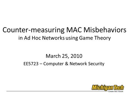 Counter-measuring MAC Misbehaviors in Ad Hoc Networks using Game Theory March 25, 2010 EE5723 – Computer & Network Security.