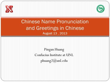 Pingan Huang Confucius Institute at UNL Chinese Name Pronunciation and Greetings in Chinese August 13, 2013.