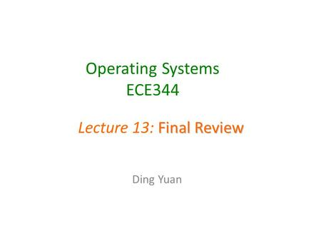 Operating Systems ECE344 Ding Yuan Final Review Lecture 13: Final Review.