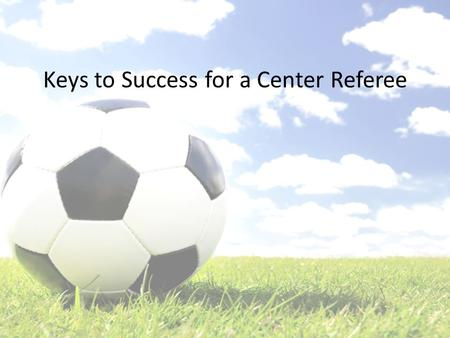 Keys to Success for a Center Referee. What We'll Cover The Night Before Your Match – Prepare to Succeed Countdown to Kickoff – Timing is Everything Your.