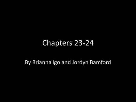 Chapters 23-24 By Brianna Igo and Jordyn Bamford.