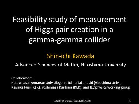 Feasibility study of measurement of Higgs pair creation in a gamma-gamma collider Shin-ichi Kawada Advanced Sciences of Matter, Hiroshima University LCWS11.