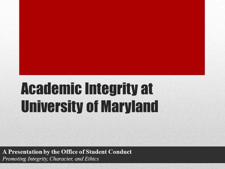 Academic Integrity at University of Maryland A Presentation by the Office of Student Conduct Promoting Integrity, Character, and Ethics.