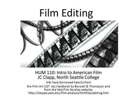 Film Editing HUM 110: Intro to American Film JC Clapp, North Seattle College Info here borrowed heavily from the Film Art (10 th ed.) textbook by Borwell.