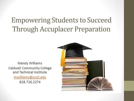 Empowering Students to Succeed Through Accuplacer Preparation Mandy Williams Caldwell Community College and Technical Institute 828.726.2274.