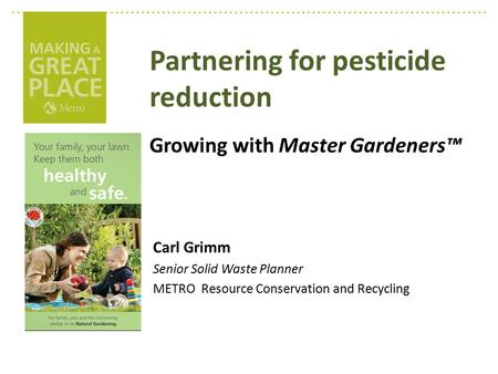 Partnering for pesticide reduction Growing with Master Gardeners™ Carl Grimm Senior Solid Waste Planner METRO Resource Conservation and Recycling.