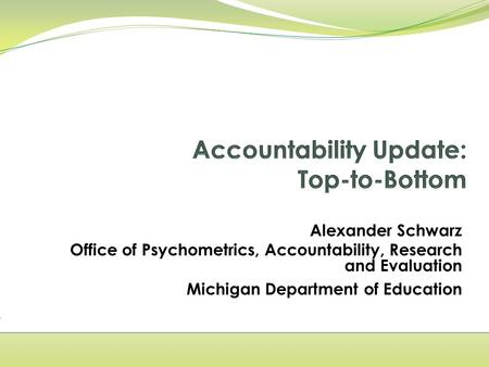 Alexander Schwarz Office of Psychometrics, Accountability, Research and Evaluation Michigan Department of Education.