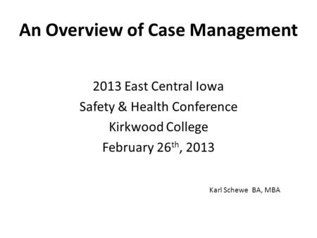 An Overview of Case Management 2013 East Central Iowa Safety & Health Conference Kirkwood College February 26 th, 2013 Karl Schewe BA, MBA.
