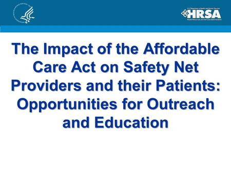 The Impact of the Affordable Care Act on Safety Net Providers and their Patients: Opportunities for Outreach and Education.