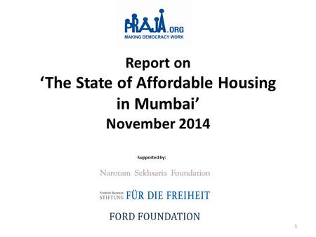 Report on 'The State of Affordable Housing in Mumbai' November 2014 Supported by: FORD FOUNDATION 1.