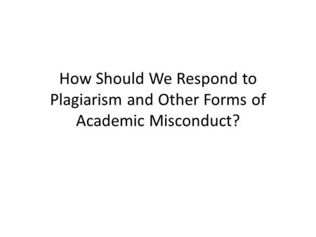 How Should We Respond to Plagiarism and Other Forms of Academic Misconduct?