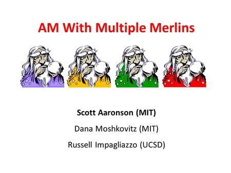 AM With Multiple Merlins Scott Aaronson MIT Scott Aaronson (MIT) Dana Moshkovitz (MIT) Russell Impagliazzo (UCSD)