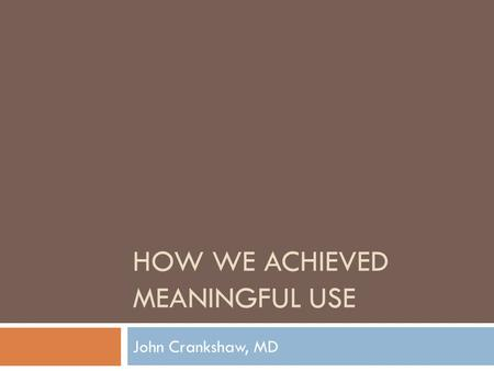 HOW WE ACHIEVED MEANINGFUL USE John Crankshaw, MD.
