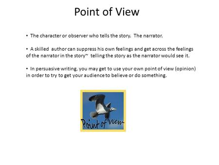 Point of View The character or observer who tells the story. The narrator. A skilled author can suppress his own feelings and get across the feelings of.