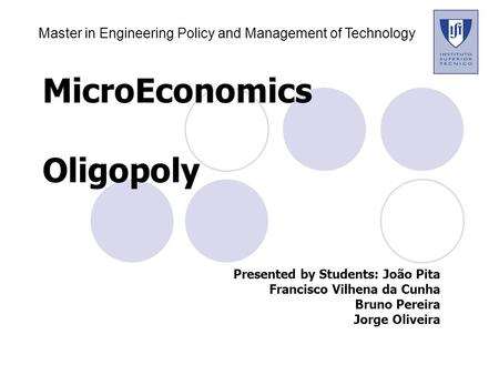 MicroEconomics Oligopoly Presented by Students:João Pita Francisco Vilhena da Cunha Bruno Pereira Jorge Oliveira Master in Engineering Policy and Management.