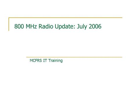 800 MHz Radio Update: July 2006 MCFRS IT Training.