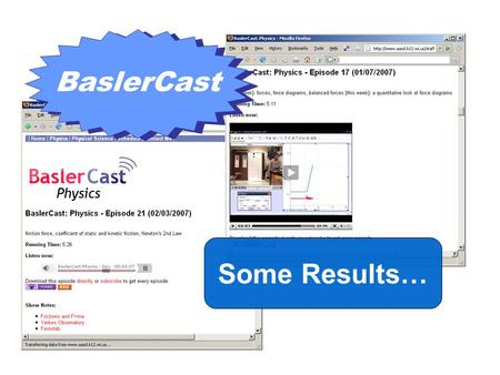 BaslerCast Some Results…. Student Surveys After 32 Episodes… –8 were video podcasts Here is what the students had to say…