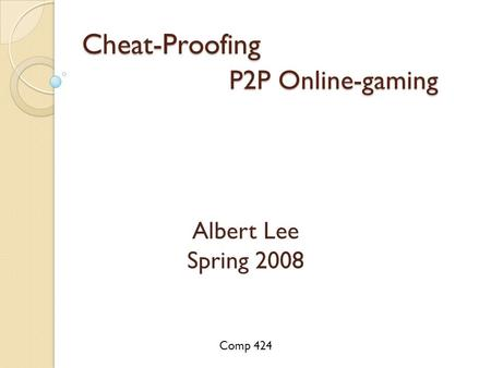 Cheat-Proofing P2P Online-gaming Albert Lee Spring 2008 Comp 424.