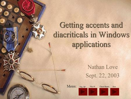 Getting accents and diacriticals in Windows applications Nathan Love Sept. 22, 2003 Menu: Win XP ExitCheat SheetsWin 98.