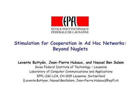 Stimulation for Cooperation in Ad Hoc Networks: Beyond Nuglets Levente Buttyán, Jean-Pierre Hubaux, and Naouel Ben Salem Swiss Federal Institute of Technology.