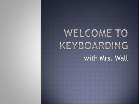 With Mrs. Wall.  Demonstrate correct posture and position at the keyboard to avoid repetitive stress injury.  Apply correct techniques for touch-typing.
