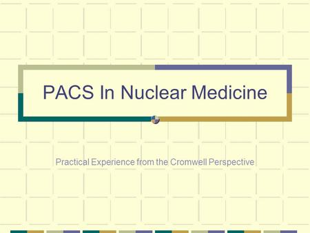 PACS In Nuclear Medicine Practical Experience from the Cromwell Perspective.