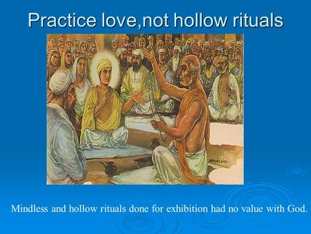 Practice love,not hollow rituals Mindless and hollow rituals done for exhibition had no value with God.