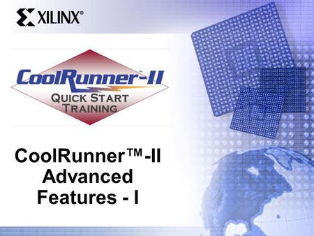 CoolRunner™-II Advanced Features - I. Quick Start Training Goals Be familiar with some of the special features of CR2 CPLDs and know which applications.