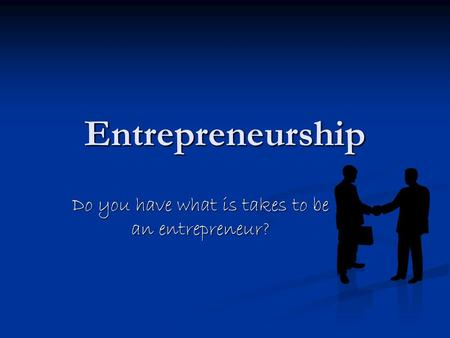 Entrepreneurship Do you have what is takes to be an entrepreneur?